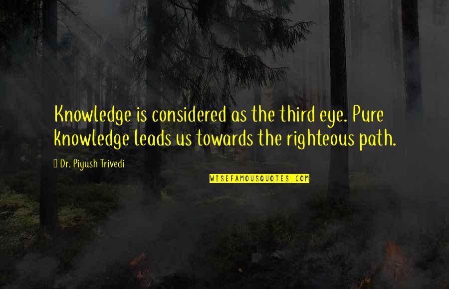 Righteous Path Quotes By Dr. Piyush Trivedi: Knowledge is considered as the third eye. Pure