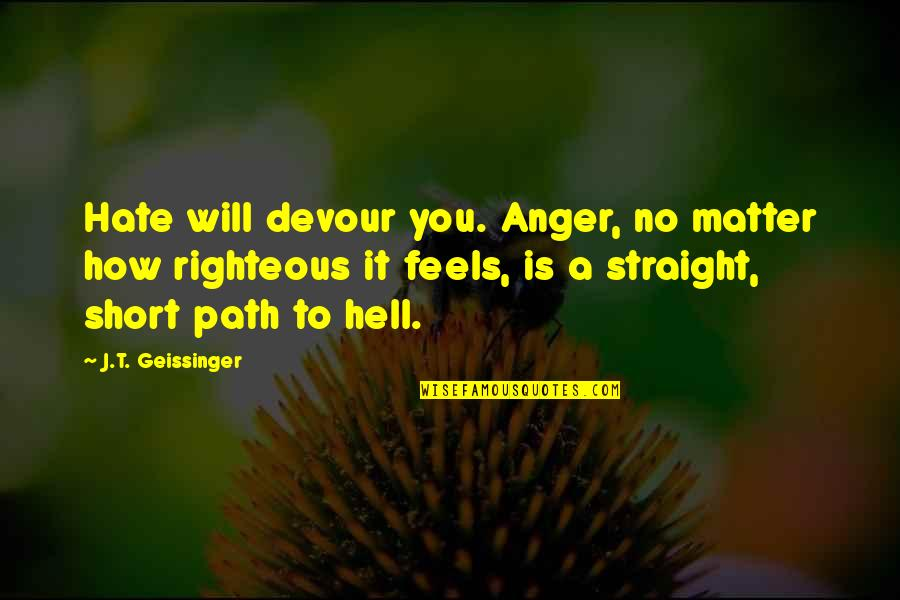 Righteous Path Quotes By J.T. Geissinger: Hate will devour you. Anger, no matter how