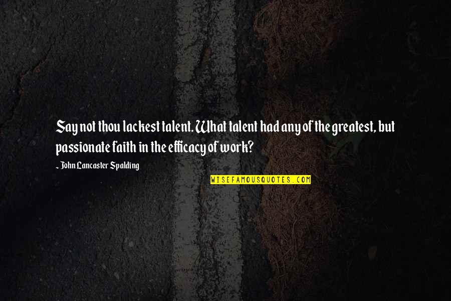 Righteous Path Quotes By John Lancaster Spalding: Say not thou lackest talent. What talent had