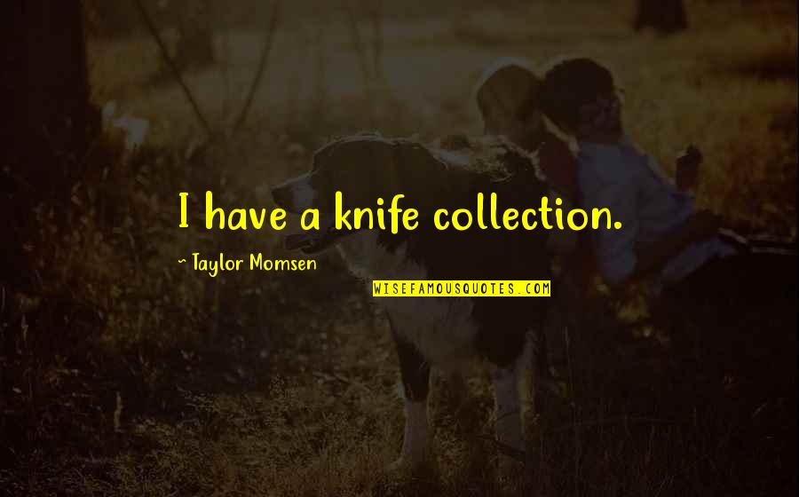 Rightism Quotes By Taylor Momsen: I have a knife collection.
