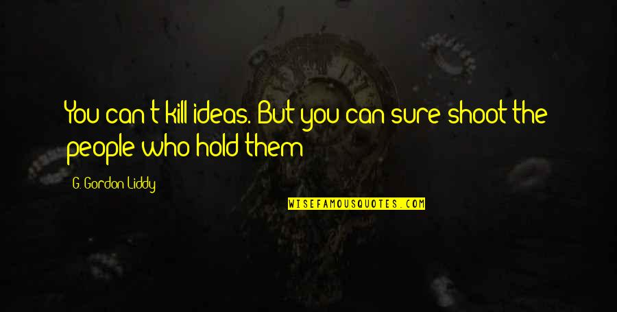 Rigoletto Opera Quotes By G. Gordon Liddy: You can't kill ideas. But you can sure