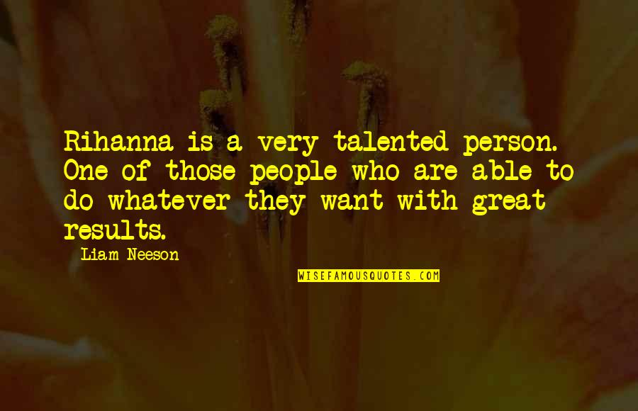 Rihanna's Quotes By Liam Neeson: Rihanna is a very talented person. One of