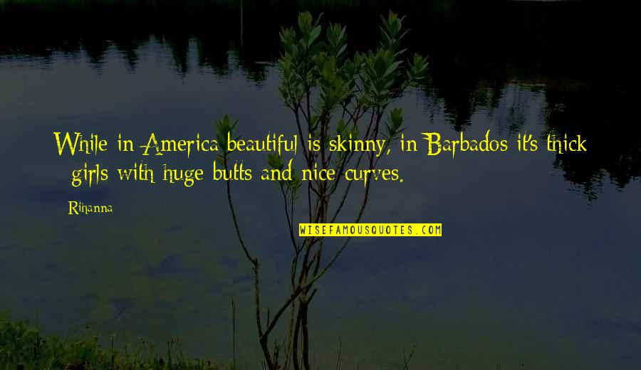 Rihanna's Quotes By Rihanna: While in America beautiful is skinny, in Barbados