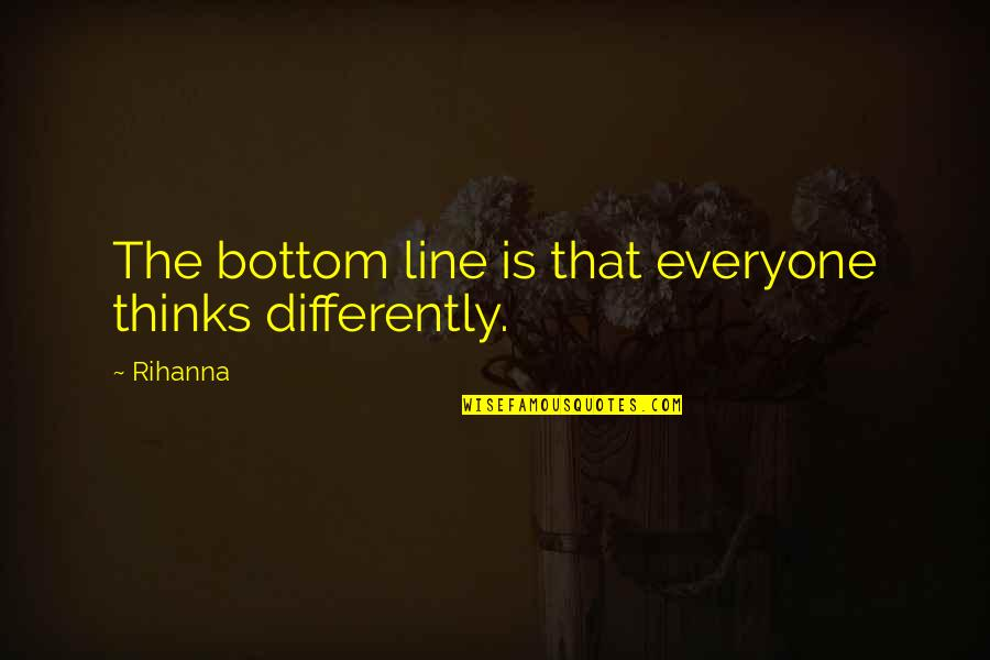 Rihanna's Quotes By Rihanna: The bottom line is that everyone thinks differently.