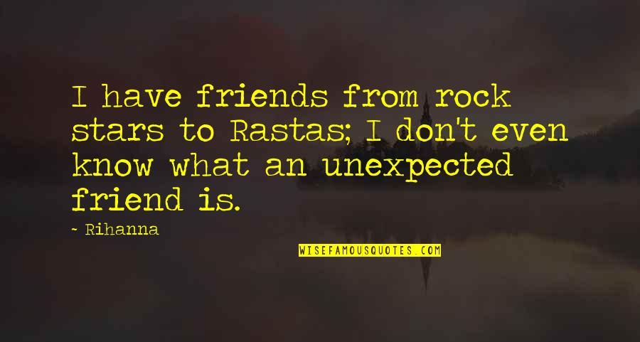 Rihanna's Quotes By Rihanna: I have friends from rock stars to Rastas;
