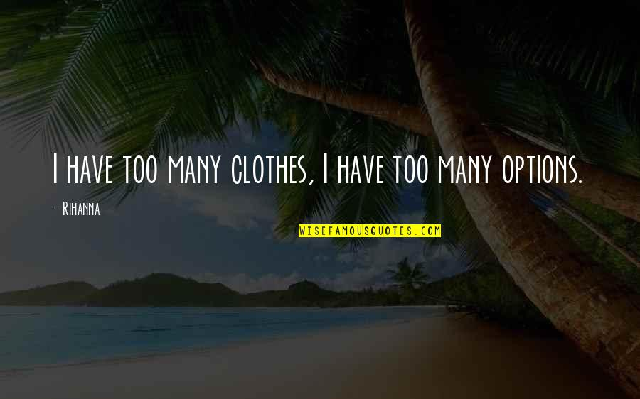 Rihanna's Quotes By Rihanna: I have too many clothes, I have too