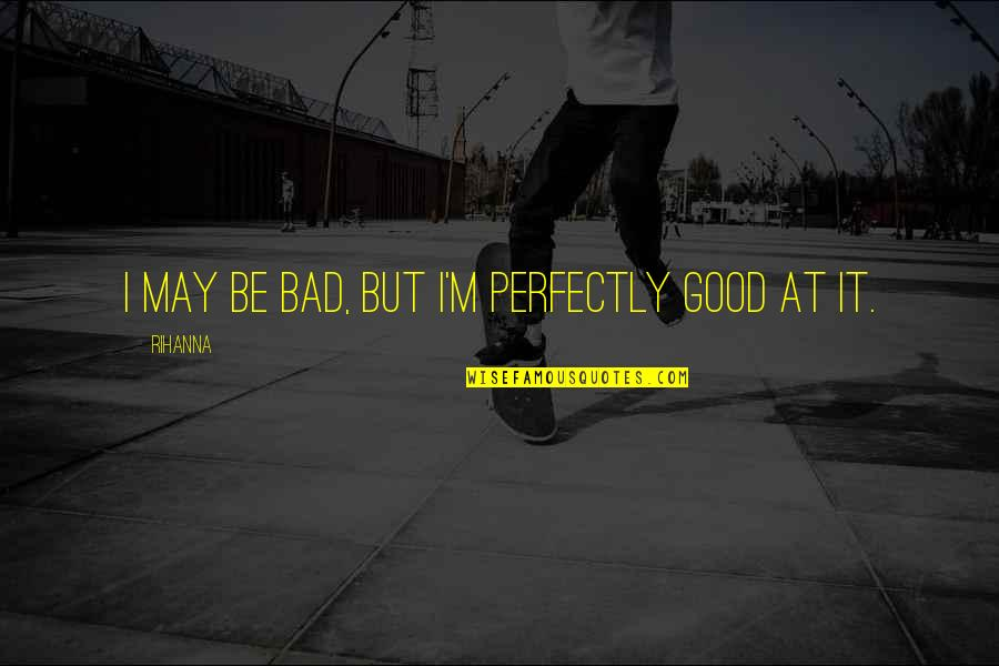 Rihanna's Quotes By Rihanna: I may be bad, but I'm perfectly good