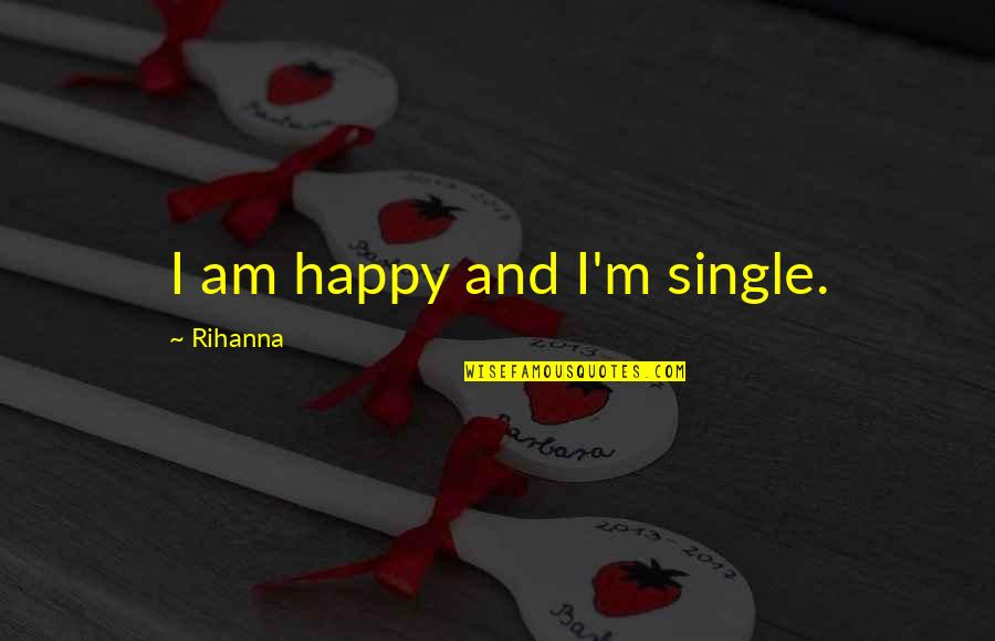 Rihanna's Quotes By Rihanna: I am happy and I'm single.