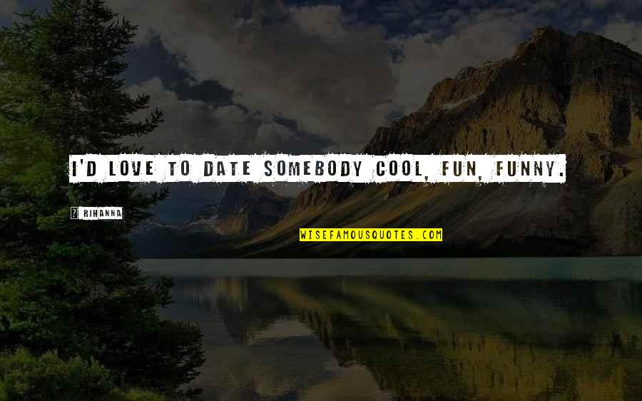 Rihanna's Quotes By Rihanna: I'd love to date somebody cool, fun, funny.