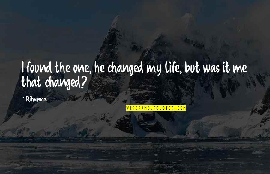 Rihanna's Quotes By Rihanna: I found the one, he changed my life,