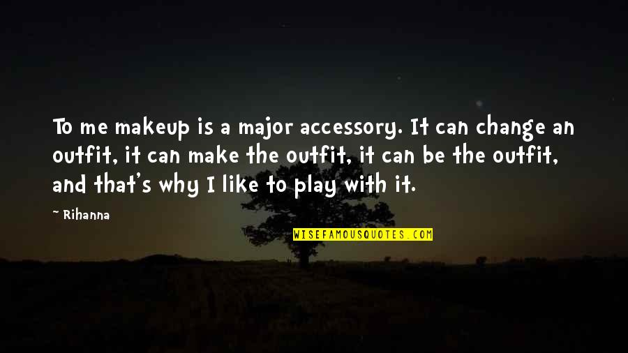 Rihanna's Quotes By Rihanna: To me makeup is a major accessory. It