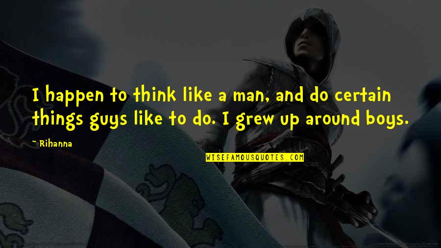 Rihanna's Quotes By Rihanna: I happen to think like a man, and