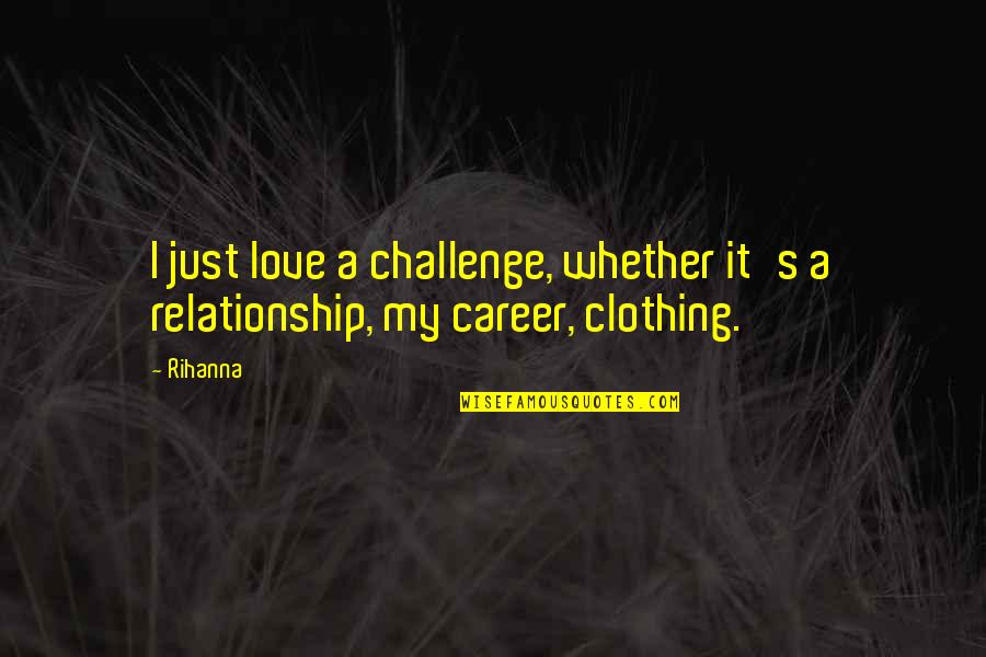 Rihanna's Quotes By Rihanna: I just love a challenge, whether it's a