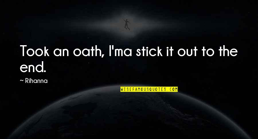 Rihanna's Quotes By Rihanna: Took an oath, I'ma stick it out to