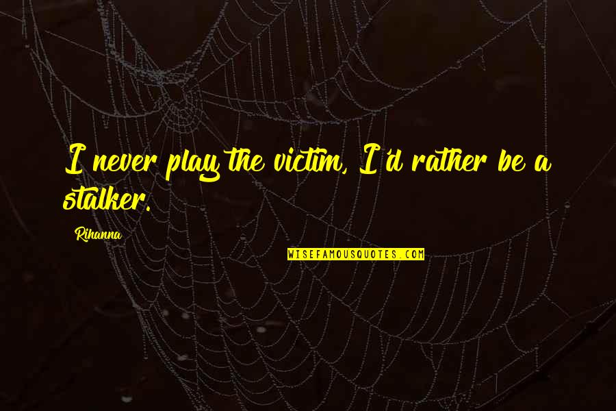 Rihanna's Quotes By Rihanna: I never play the victim, I'd rather be