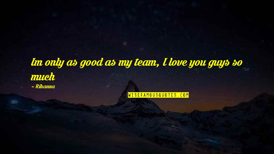 Rihanna's Quotes By Rihanna: Im only as good as my team, I