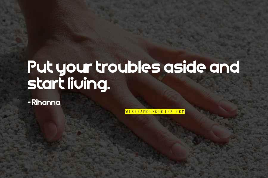 Rihanna's Quotes By Rihanna: Put your troubles aside and start living.