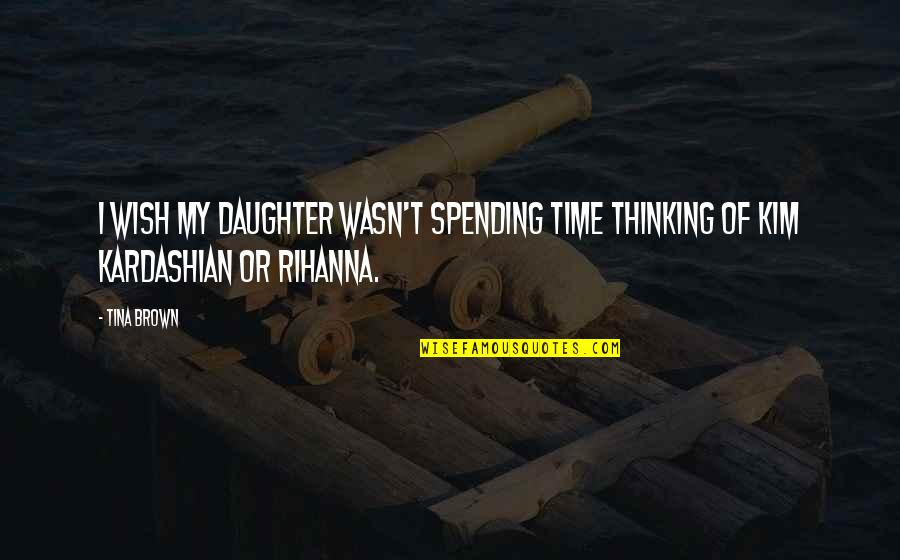 Rihanna's Quotes By Tina Brown: I wish my daughter wasn't spending time thinking