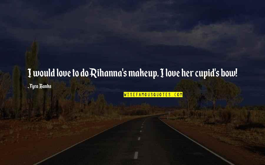 Rihanna's Quotes By Tyra Banks: I would love to do Rihanna's makeup. I