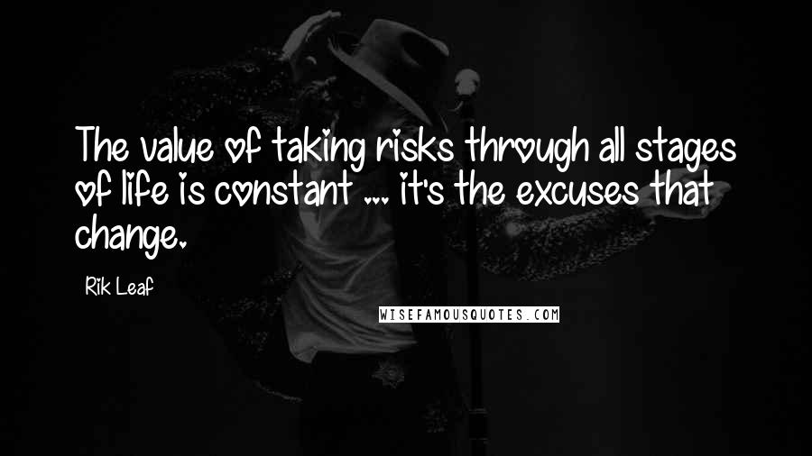 Rik Leaf quotes: The value of taking risks through all stages of life is constant ... it's the excuses that change.
