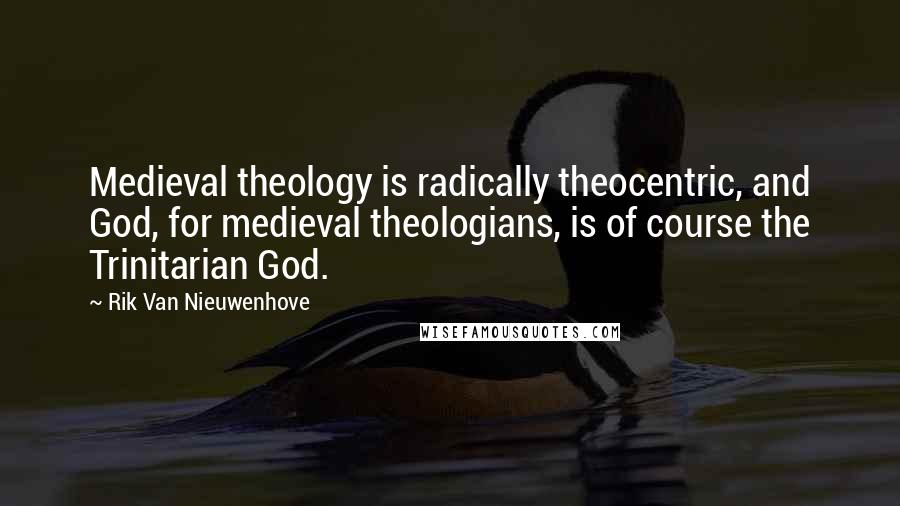 Rik Van Nieuwenhove quotes: Medieval theology is radically theocentric, and God, for medieval theologians, is of course the Trinitarian God.