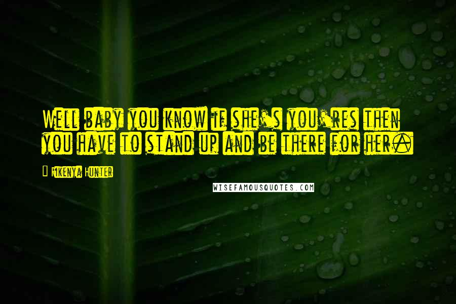 Rikenya Hunter quotes: Well baby you know if she's you'res then you have to stand up and be there for her.
