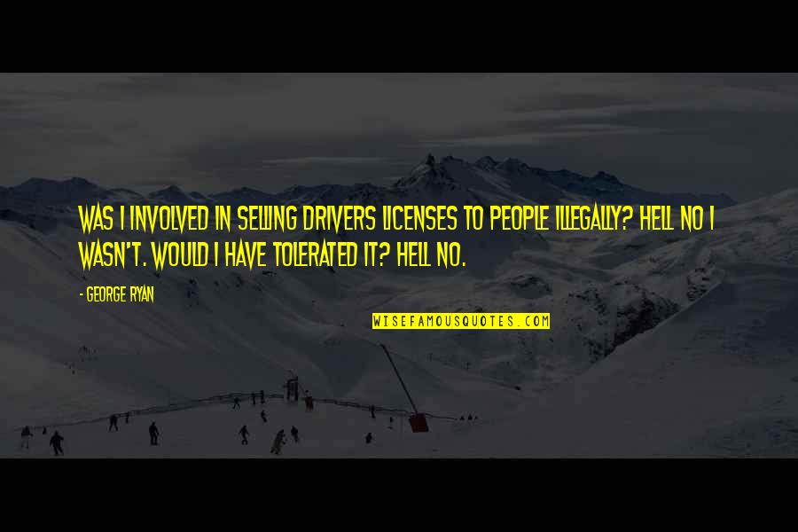 Riki Quotes By George Ryan: Was I involved in selling drivers licenses to