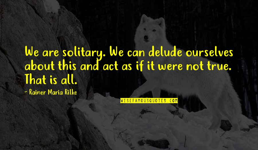 Riki Quotes By Rainer Maria Rilke: We are solitary. We can delude ourselves about