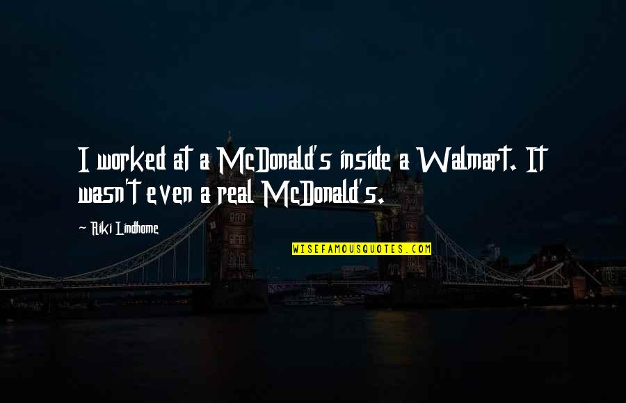 Riki Quotes By Riki Lindhome: I worked at a McDonald's inside a Walmart.