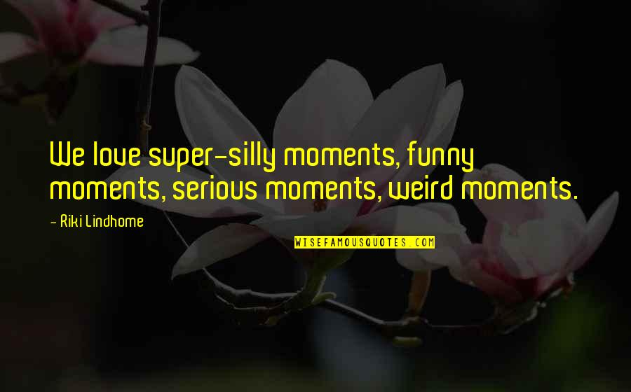 Riki Quotes By Riki Lindhome: We love super-silly moments, funny moments, serious moments,