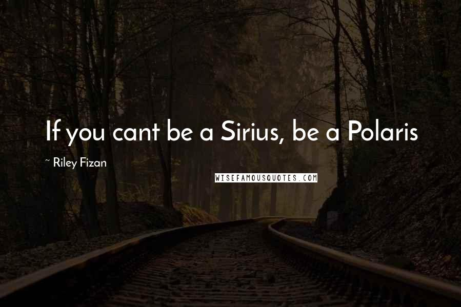 Riley Fizan quotes: If you cant be a Sirius, be a Polaris