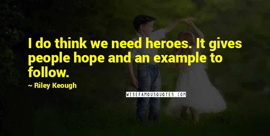 Riley Keough quotes: I do think we need heroes. It gives people hope and an example to follow.
