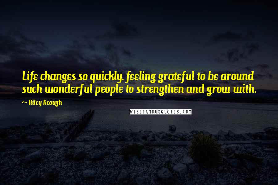 Riley Keough quotes: Life changes so quickly. feeling grateful to be around such wonderful people to strengthen and grow with.