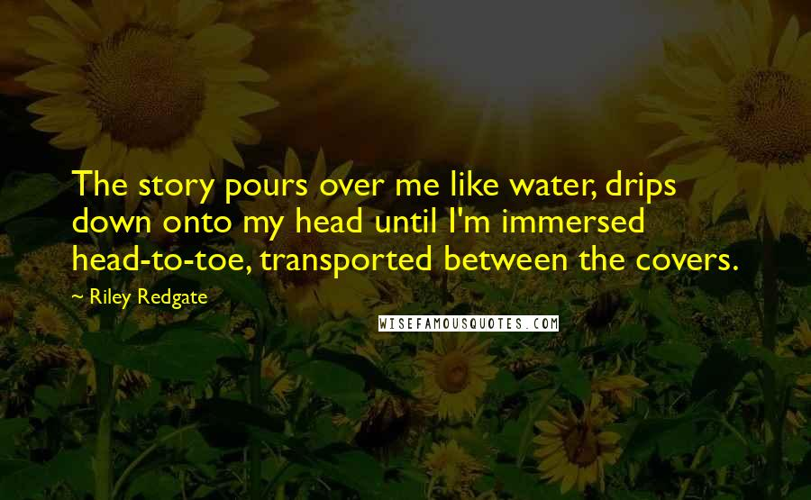 Riley Redgate quotes: The story pours over me like water, drips down onto my head until I'm immersed head-to-toe, transported between the covers.