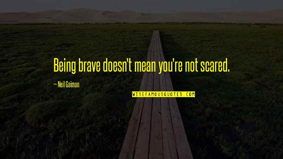 Rims Quotes By Neil Gaiman: Being brave doesn't mean you're not scared.