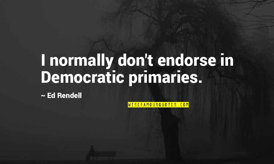Rin Quotes By Ed Rendell: I normally don't endorse in Democratic primaries.