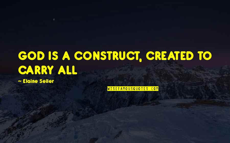 Rin Quotes By Elaine Seiler: GOD IS A CONSTRUCT, CREATED TO CARRY ALL