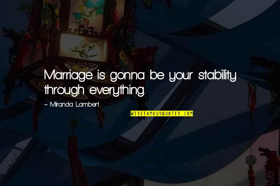 Rin Quotes By Miranda Lambert: Marriage is gonna be your stability through everything.