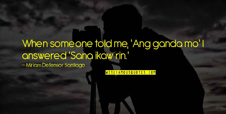 Rin Quotes By Miriam Defensor Santiago: When someone told me, 'Ang ganda mo' I