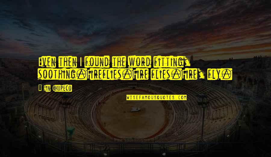 Rin Quotes By Rin Chupeco: Even then I found the word fitting, soothing.Fireflies.Fire