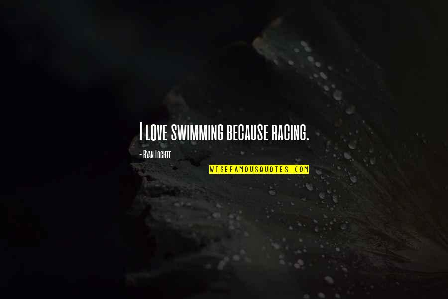 Rin Quotes By Ryan Lochte: I love swimming because racing.