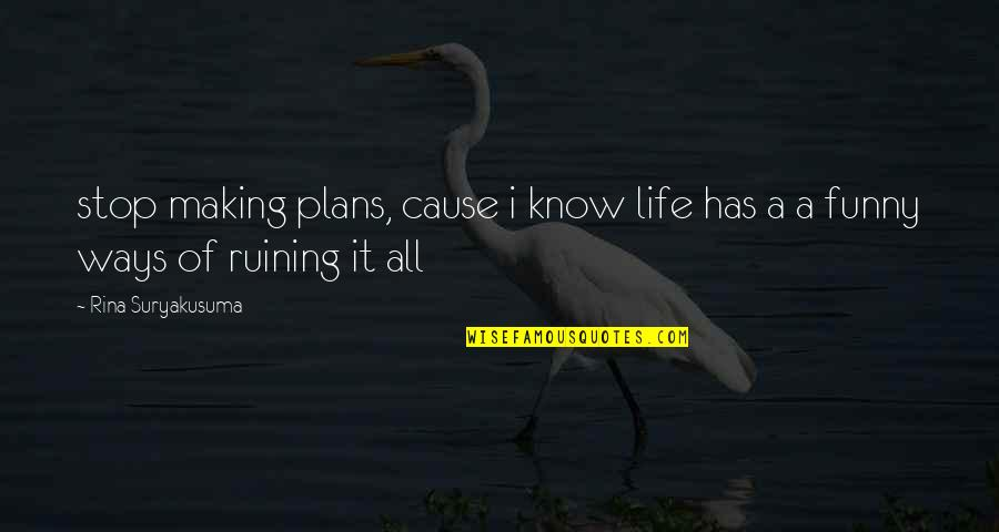 Rina's Quotes By Rina Suryakusuma: stop making plans, cause i know life has