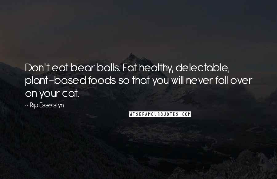 Rip Esselstyn quotes: Don't eat bear balls. Eat healthy, delectable, plant-based foods so that you will never fall over on your cat.