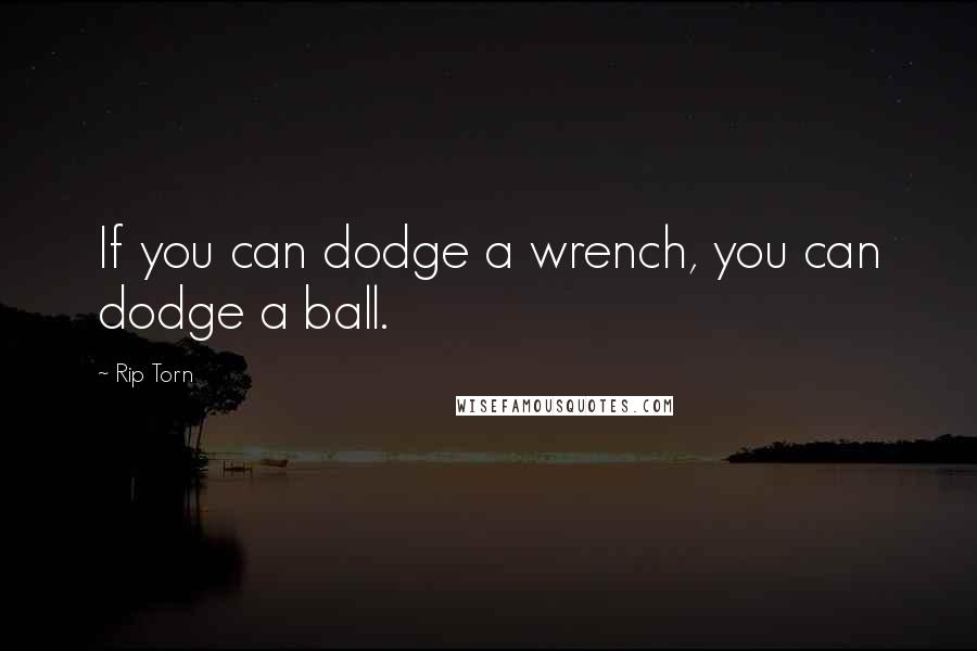 Rip Torn quotes: If you can dodge a wrench, you can dodge a ball.