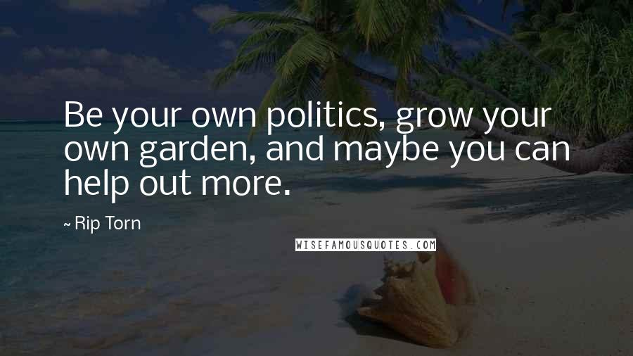 Rip Torn quotes: Be your own politics, grow your own garden, and maybe you can help out more.