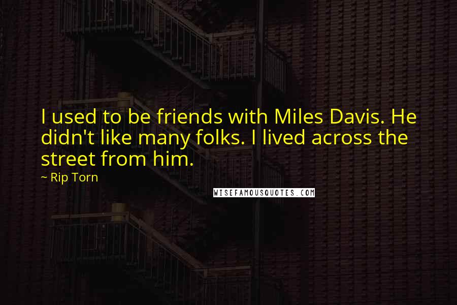 Rip Torn quotes: I used to be friends with Miles Davis. He didn't like many folks. I lived across the street from him.