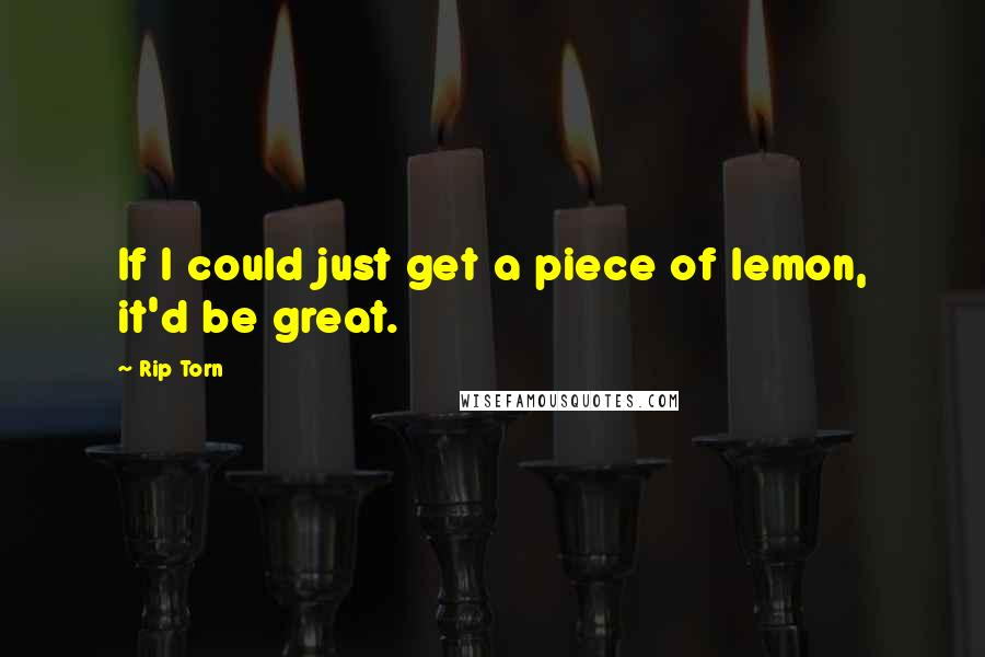 Rip Torn quotes: If I could just get a piece of lemon, it'd be great.