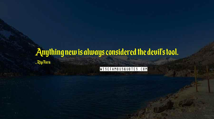 Rip Torn quotes: Anything new is always considered the devil's tool.