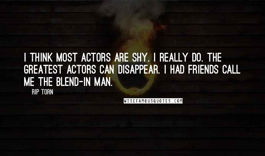 Rip Torn quotes: I think most actors are shy. I really do. The greatest actors can disappear. I had friends call me the Blend-In Man.