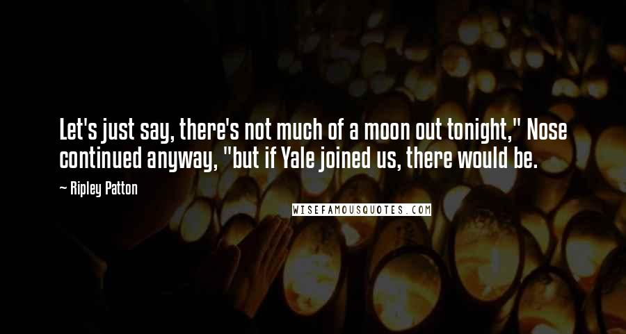 """Ripley Patton quotes: Let's just say, there's not much of a moon out tonight,"""" Nose continued anyway, """"but if Yale joined us, there would be."""